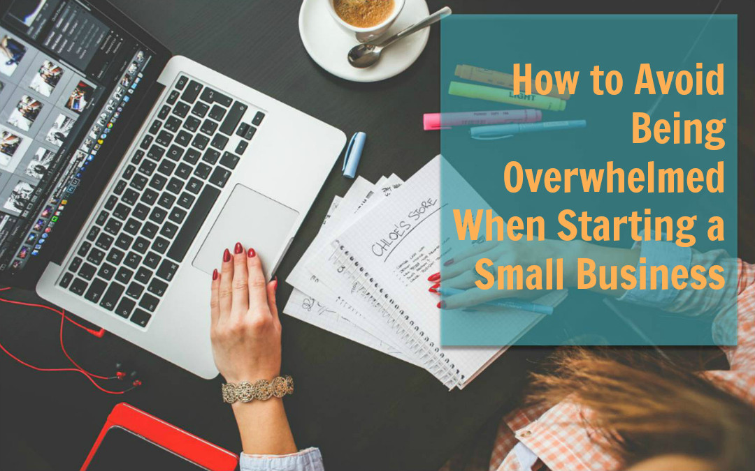 How to Avoid Being Overwhelmed When Starting a Small Business