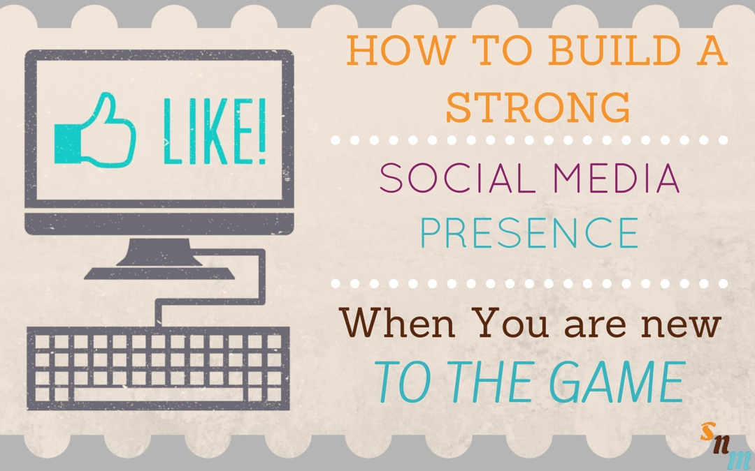 How To Build A Strong Social Media Presence When You Are New To Social Media
